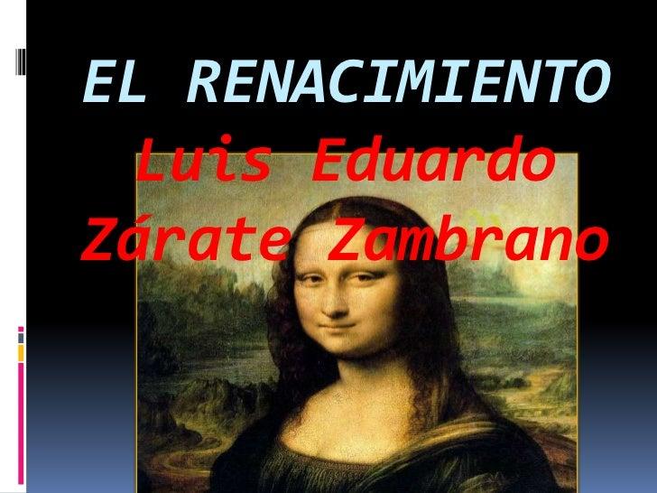 EL RENACIMIENTO Luis EduardoZárate Zambrano