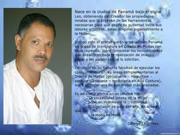 Nace en la ciudad de Panamá bajo el signo  Leo, obteniendo del Creador las propiedades innatas que lo proveen de las herra...