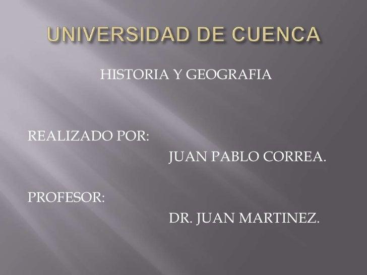 UNIVERSIDAD DE CUENCA<br />HISTORIA Y GEOGRAFIA<br />REALIZADO POR:<br />JUAN PABLO CORREA.<br />PROFESOR: <br />D...