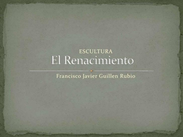 ESCULTURA<br />Francisco Javier Guillen Rubio<br />El Renacimiento<br />