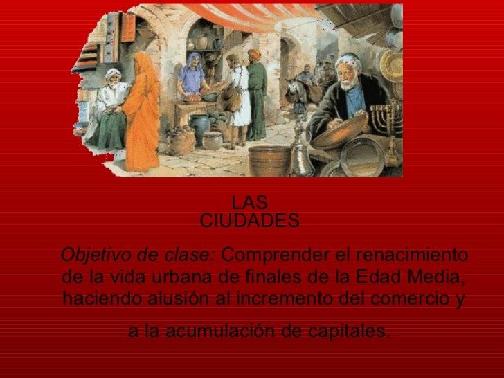 Objetivo de clase:  Comprender el renacimiento de la vida urbana de finales de la Edad Media, haciendo alusión al incremen...