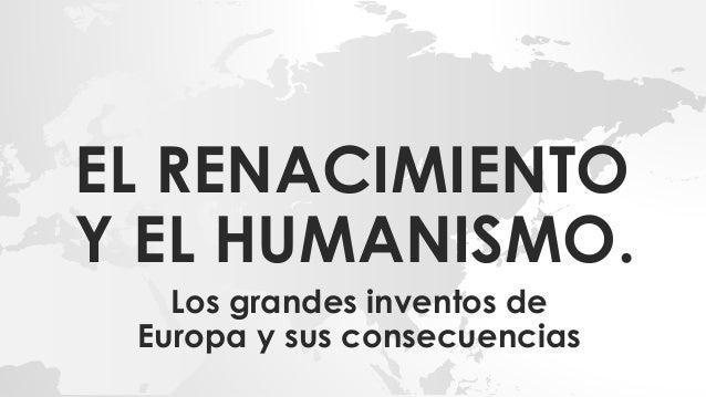 EL RENACIMIENTO Y EL HUMANISMO. Los grandes inventos de Europa y sus consecuencias