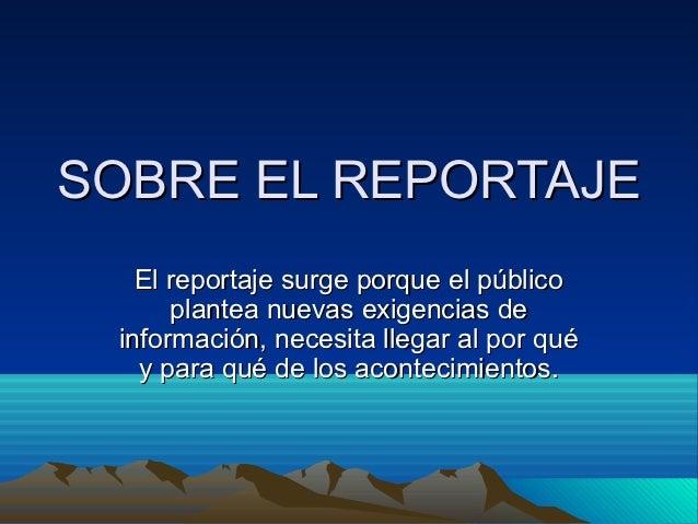 SOBRE EL REPORTAJE   El reportaje surge porque el público      plantea nuevas exigencias de información, necesita llegar a...