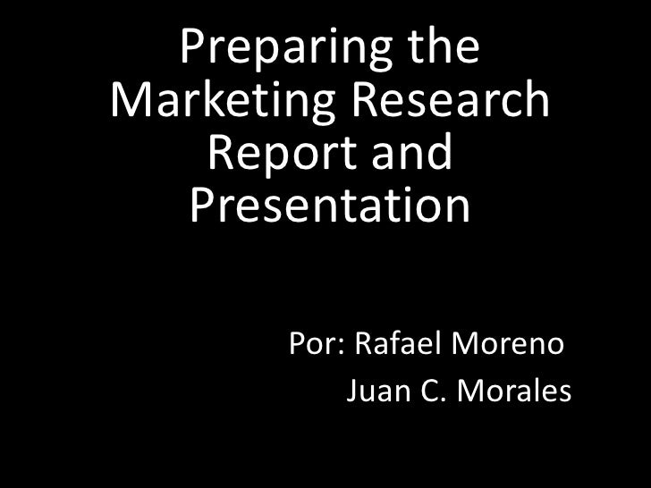 Preparing the Marketing Research    Report and   Presentation         Por: Rafael Moreno            Juan C. Morales