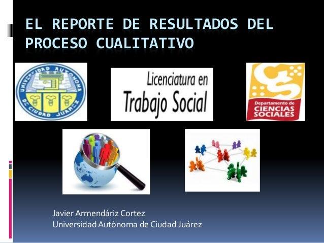 EL REPORTE DE RESULTADOS DEL  PROCESO CUALITATIVO  Javier Armendáriz Cortez  Universidad Autónoma de Ciudad Juárez