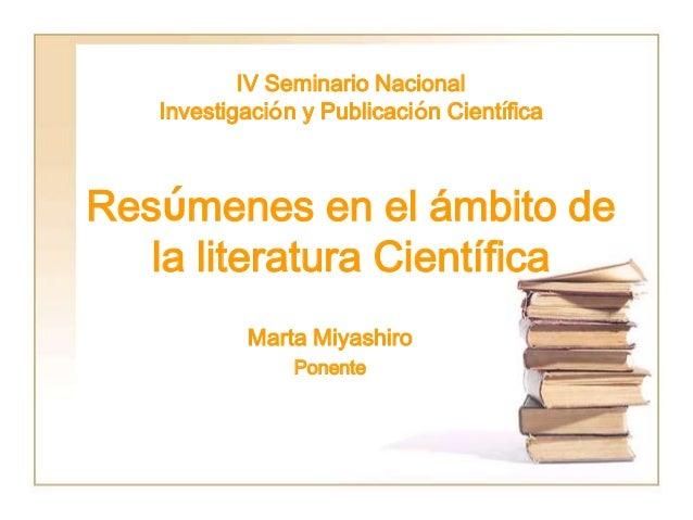 IV Seminario Nacional Investigación y Publicación Científica Resúmenes en el ámbito de la literatura Científica Marta Miya...