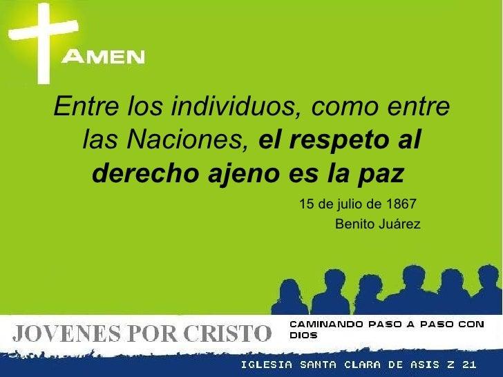 Entre los individuos, como entre las Naciones,  el respeto al derecho ajeno es la paz   15 de julio de 1867  Benito Juárez