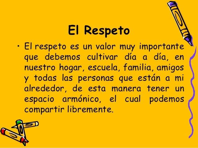 El Respeto• Elrespeto es un valor muy importante  que debemos cultivar día a día, en  nuestro hogar, escuela, familia, am...