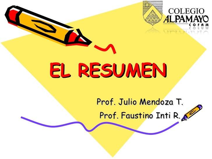 EL RESUMEN Prof. Julio Mendoza T. Prof. Faustino Inti R.