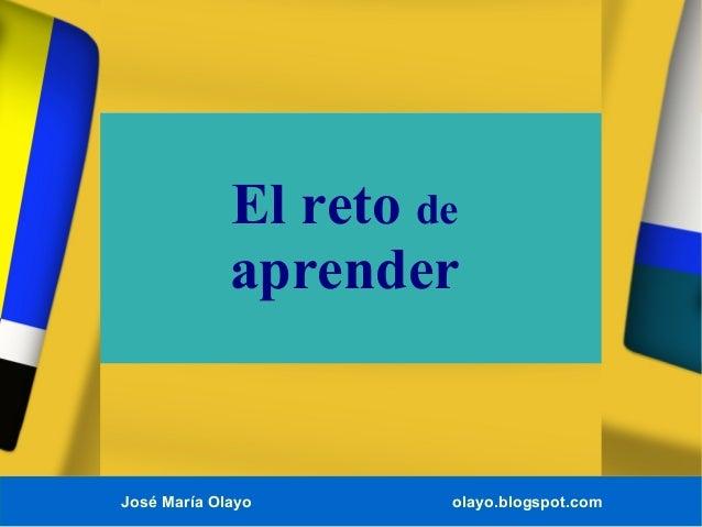 José María Olayo olayo.blogspot.comEl reto deaprender