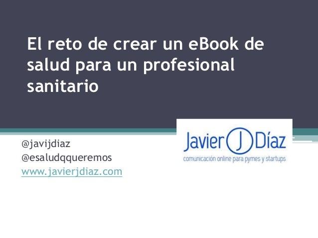 El reto de crear un eBook de salud para un profesional sanitario @javijdiaz @esaludqqueremos www.javierjdiaz.com