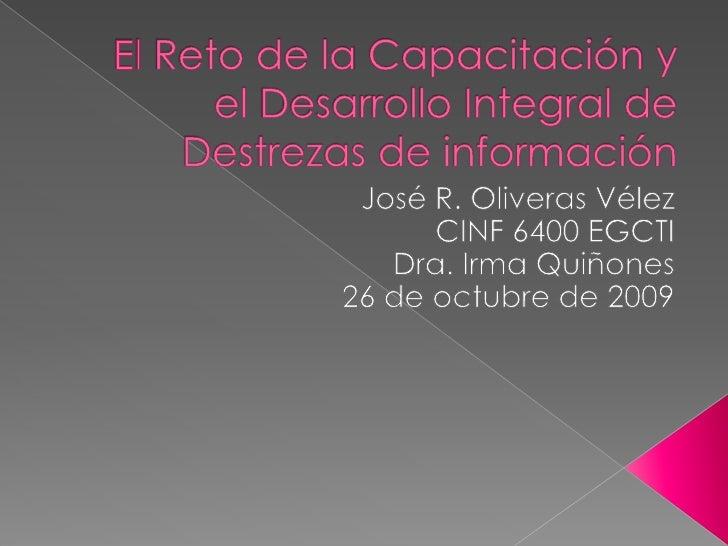 El Reto de la Capacitación y el Desarrollo Integral de Destrezas de información<br />José R. Oliveras Vélez <br />CINF 640...