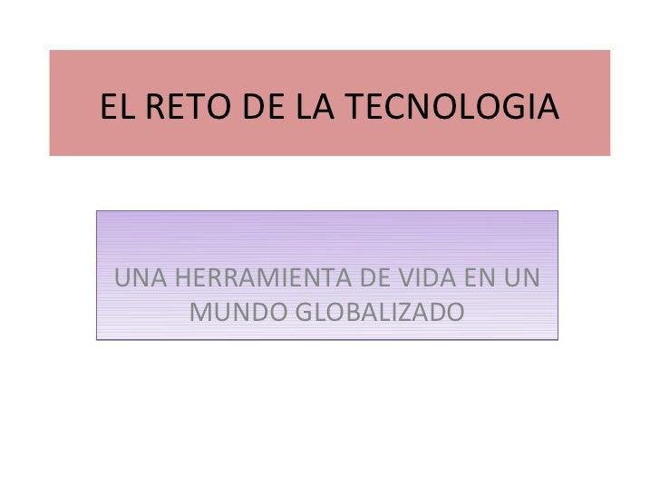 EL RETO DE LA TECNOLOGIAUNA HERRAMIENTA DE VIDA EN UN     MUNDO GLOBALIZADO