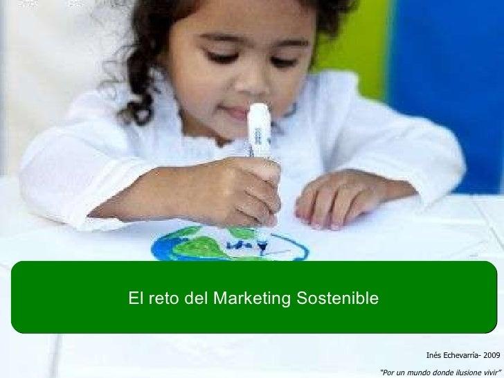 """El reto del Marketing Sostenible Inés Echevarría- 2009 """" Por un mundo donde ilusione vivir"""""""