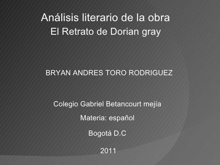 Análisis literario de la obra  El Retrato de Dorian gray  BRYAN ANDRES TORO RODRIGUEZ Colegio Gabriel Betancourt mejía Mat...