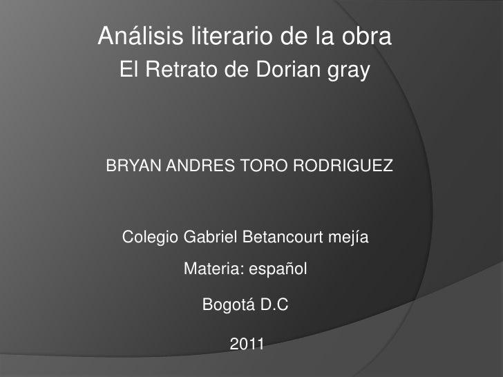 Análisis literario de la obra <br />El Retrato de Dorian gray <br />BRYAN ANDRES TORO RODRIGUEZ<br />Colegio Gabriel Betan...