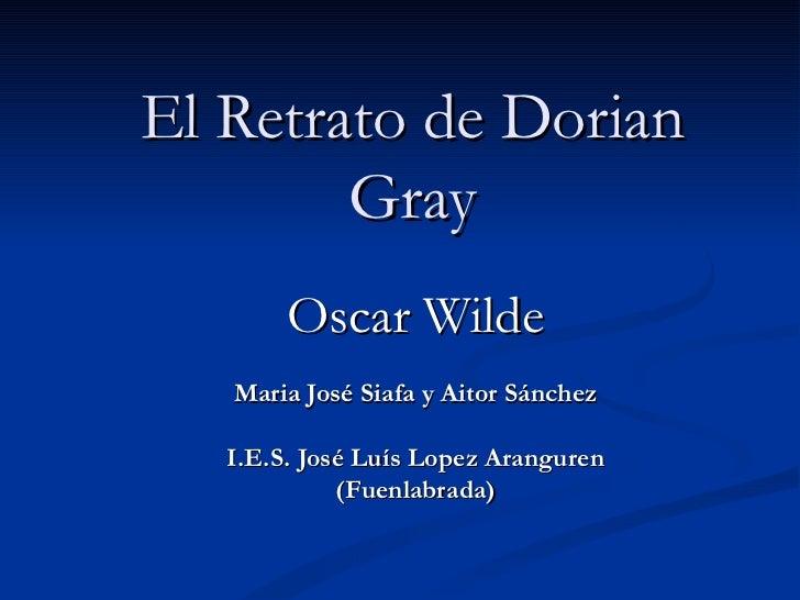 El Retrato de Dorian Gray Oscar Wilde Maria José Siafa y Aitor Sánchez I.E.S. José Luís Lopez Aranguren (Fuenlabrada)