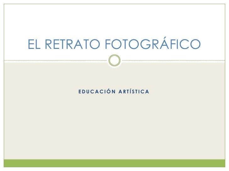 EDUCACIÓN ARTÍSTICA<br />EL RETRATO FOTOGRÁFICO<br />