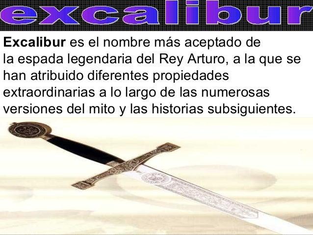 Excalibur es el nombre más aceptado dela espada legendaria del Rey Arturo, a la que sehan atribuido diferentes propiedades...