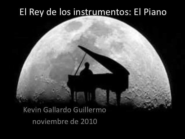 El Rey de los instrumentos: El Piano<br />Kevin Gallardo Guillermo<br />noviembre de 2010<br />