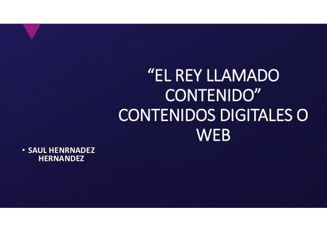 """• SAUL HENRNADEZ HERNANDEZ """"EL REY LLAMADO CONTENIDO"""" CONTENIDOS DIGITALES O WEB"""