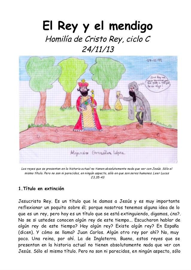 El Rey y el mendigo Homilía de Cristo Rey, ciclo C 24/11/13  Los reyes que se presentan en la historia actual no tienen ab...