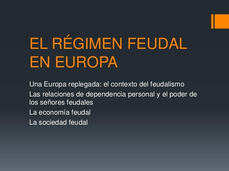 EL RÉGIMEN FEUDALEN EUROPAUna Europa replegada: el contexto del feudalismoLas relaciones de dependencia personal y el pode...