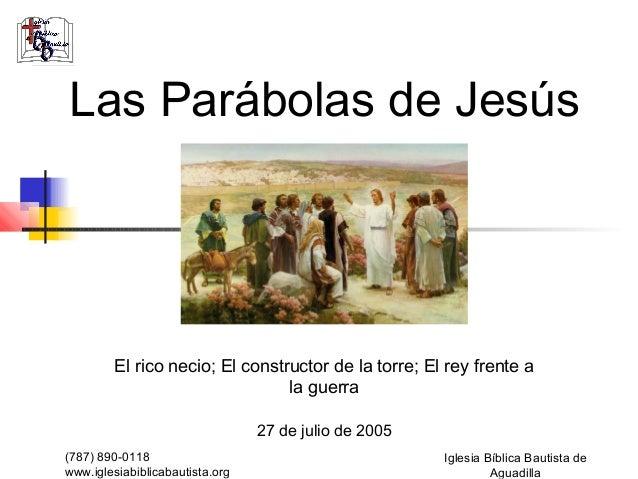 Las Parábolas de Jesús        El rico necio; El constructor de la torre; El rey frente a                                la...