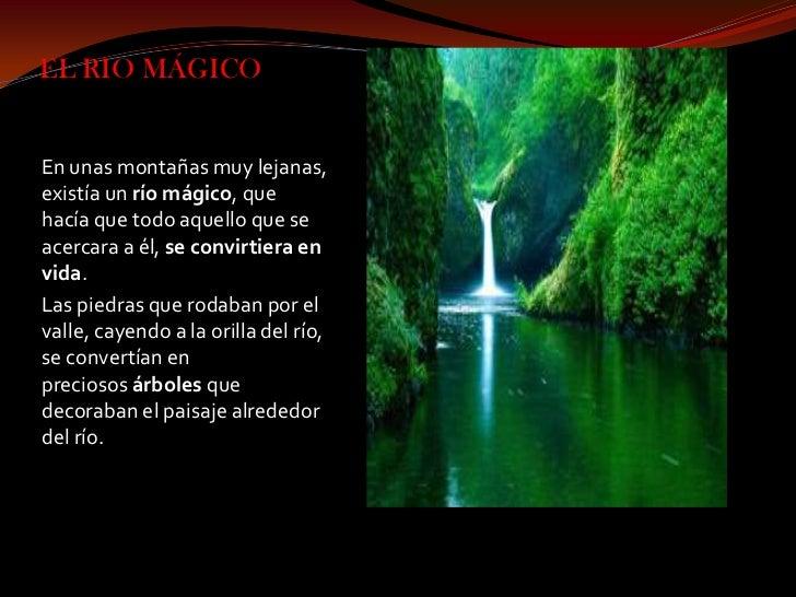 EL RIO MÁGICOEn unas montañas muy lejanas,existía un río mágico, quehacía que todo aquello que seacercara a él, se convirt...
