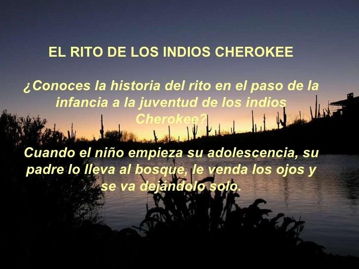 EL RITO DE LOS INDIOS CHEROKEE ¿Conoces la historia del rito en el paso de la infancia a la juventud de los indios Cheroke...