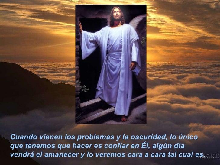 Cuando vienen los problemas y la oscuridad, lo único que tenemos que hacer es confiar en Él, algún día vendrá el amanecer ...