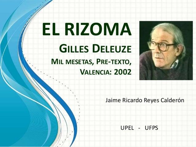 EL RIZOMA GILLES DELEUZE MIL MESETAS, PRE-TEXTO, VALENCIA: 2002 Jaime Ricardo Reyes Calderón UPEL - UFPS