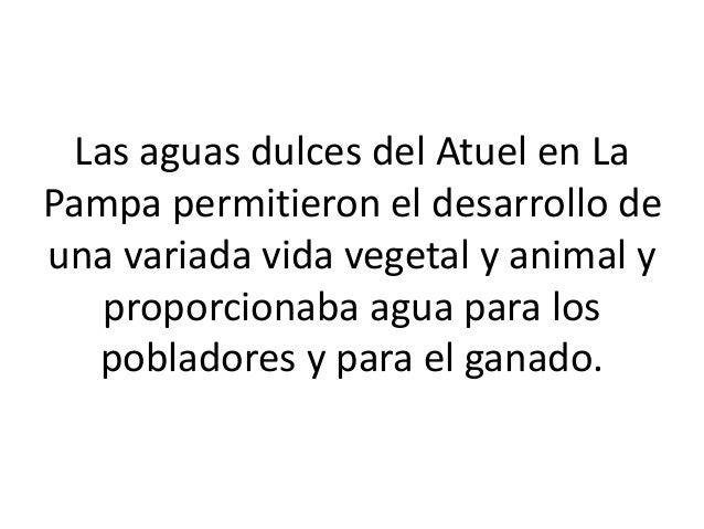 Las aguas dulces del Atuel en La Pampa permitieron el desarrollo de una variada vida vegetal y animal y proporcionaba agua...