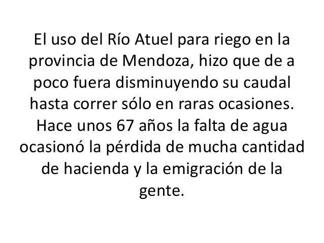 El uso del Río Atuel para riego en la provincia de Mendoza, hizo que de a poco fuera disminuyendo su caudal hasta correr s...
