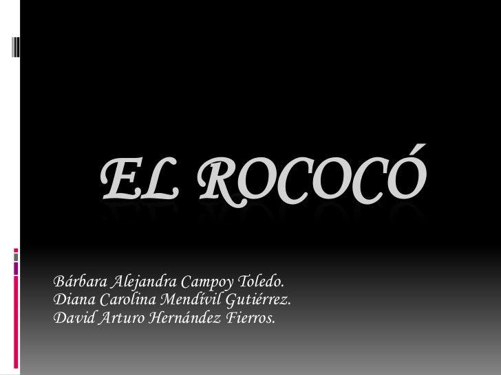 EL ROCOCÓBárbara Alejandra Campoy Toledo.Diana Carolina Mendívil Gutiérrez.David Arturo Hernández Fierros.