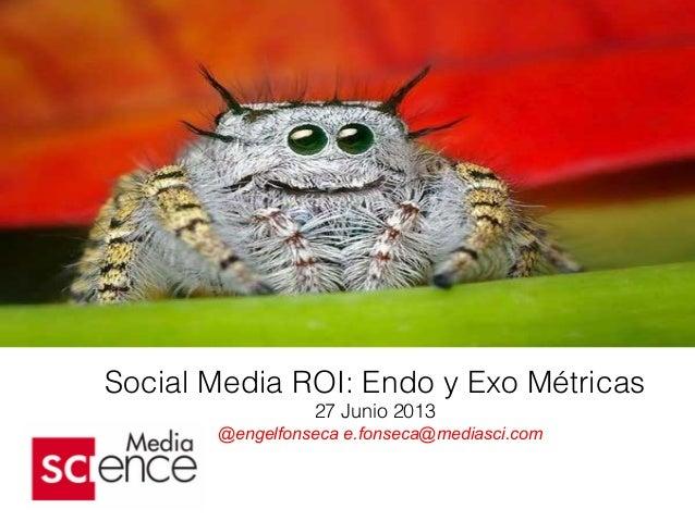 Social Media ROI: Endo y Exo Métricas 27 Junio 2013 @engelfonseca e.fonseca@mediasci.com