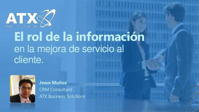 El rol de la información en la mejora de servicio al cliente. Jesus Muñoz CRM Consultant ATX Business Solutions