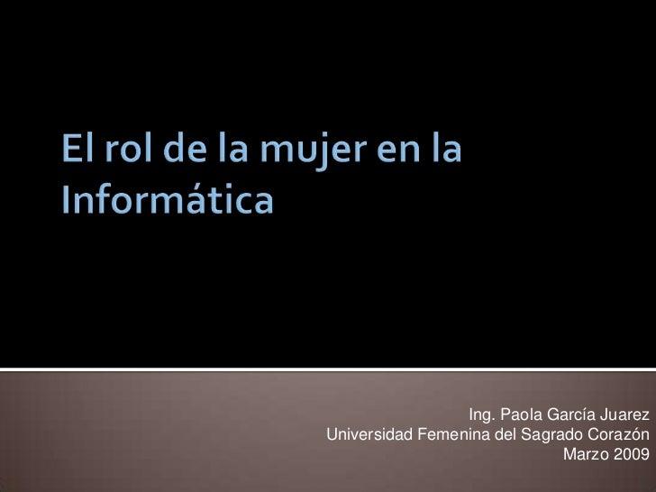 El rol de la mujer en la Informática<br />Ing. Paola García Juarez<br />Universidad Femenina del Sagrado Corazón<br />Marz...
