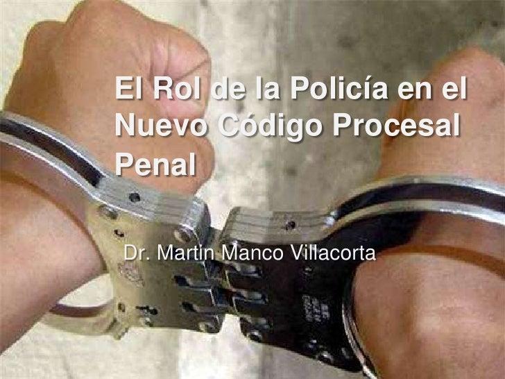 El Rol de la Policía en elNuevo Código ProcesalPenalDr. Martin Manco Villacorta