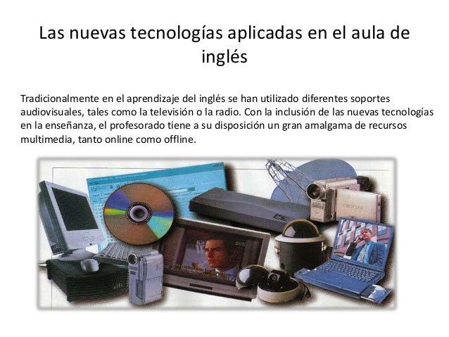 Las nuevas tecnologías aplicadas en el aula de inglés Tradicionalmente en el aprendizaje del inglés se han utilizado difer...