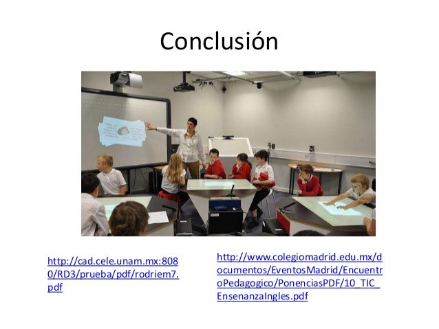 Conclusión http://cad.cele.unam.mx:808 0/RD3/prueba/pdf/rodriem7. pdf http://www.colegiomadrid.edu.mx/d ocumentos/EventosM...