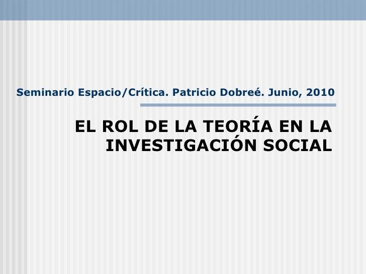 Seminario Espacio/Crítica. Patricio Dobreé. Junio, 2010 EL ROL DE LA TEORÍA EN LA INVESTIGACIÓN SOCIAL