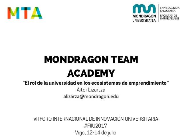 "MONDRAGON TEAM ACADEMY ""Elroldelauniversidadenlosecosistemasdeemprendimiento"" AitorLizartza VIIFOROINTERNACIONALDEINNOVACI..."