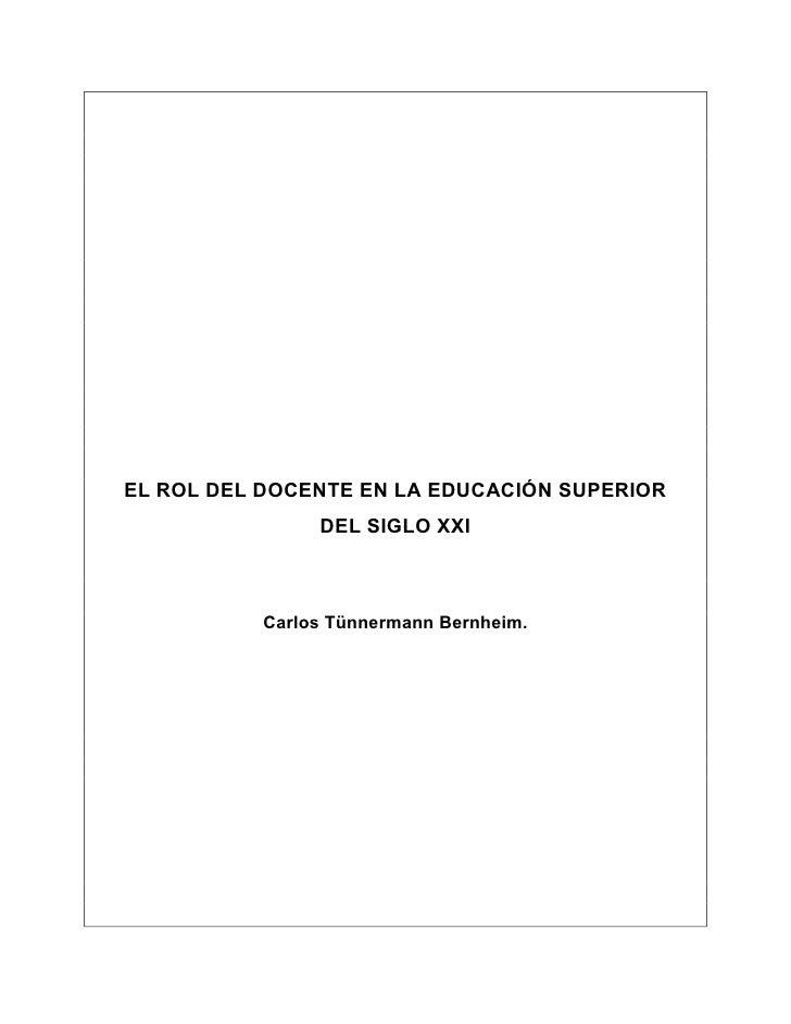 EL ROL DEL DOCENTE EN LA EDUCACIÓN SUPERIOR                DEL SIGLO XXI           Carlos Tünnermann Bernheim.