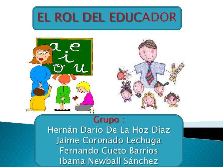EL ROL DEL EDUCADOR           Grupo : Hernán Darío De La Hoz Díaz   Jaime Coronado Lechuga    Fernando Cueto Barrios    Ib...