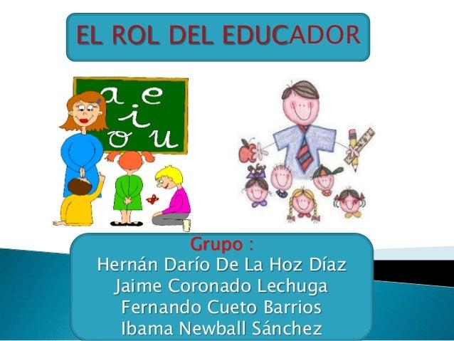 EL ROL DEL EDUCADORGrupo :Hernán Darío De La Hoz DíazJaime Coronado LechugaFernando Cueto BarriosIbama Newball Sánchez