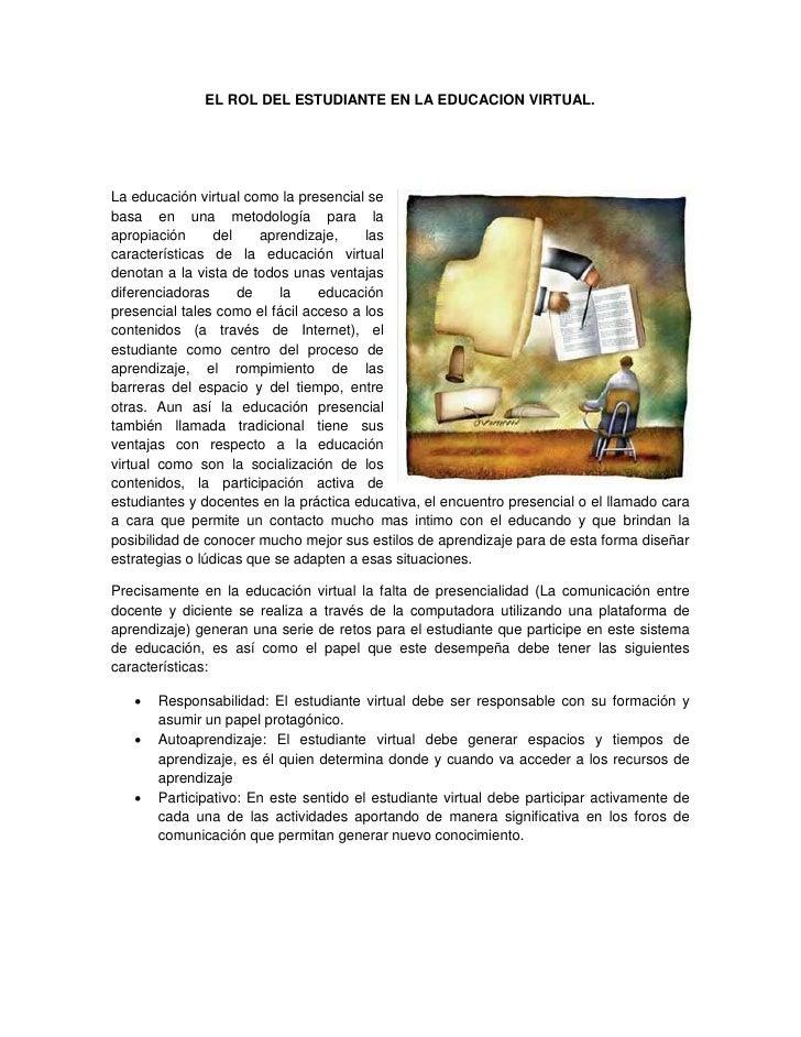 EL ROL DEL ESTUDIANTE EN LA EDUCACION VIRTUAL.     La educación virtual como la presencial se basa en una metodología para...