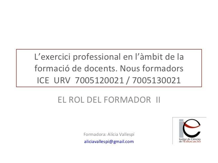 L'exercici professional en l'àmbit de la formació de docents. Nous formadors ICE  URV  7005120021 / 7005130021 EL ROL DEL ...