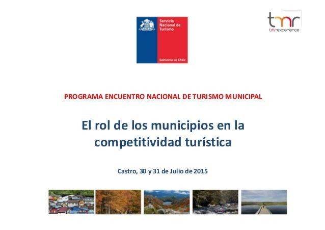 PROGRAMA ENCUENTRO NACIONAL DE TURISMO MUNICIPAL El rol de los municipios en la competitividad turística Castro, 30 y 31 d...