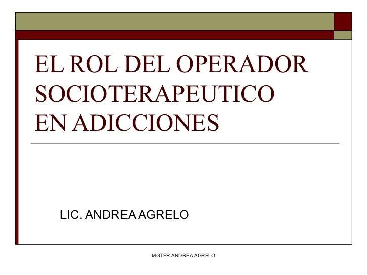 EL ROL DEL OPERADOR SOCIOTERAPEUTICO  EN ADICCIONES LIC. ANDREA AGRELO MGTER ANDREA AGRELO